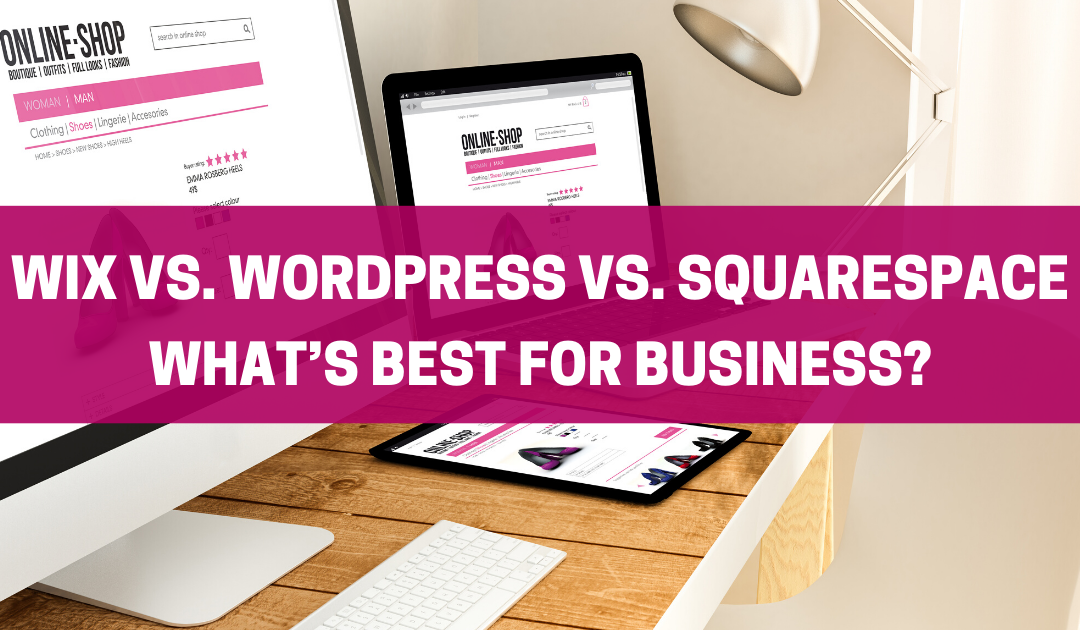 Wix vs. WordPress vs. Squarespace: What's Best for Business?