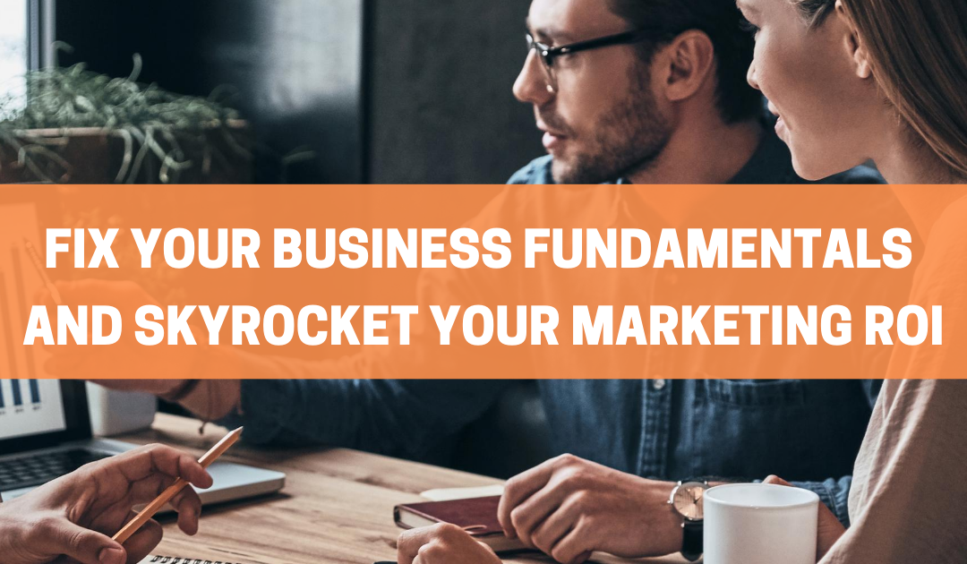 Fix Your Business Fundamentals and Skyrocket Your Marketing ROI